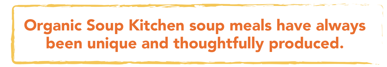 Organic Soup Kitchen soup meals have always been unique and thoughtfully produced.